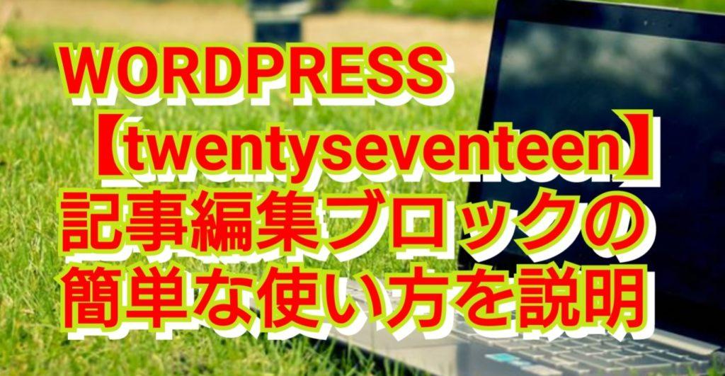 WORDPRESS【twentyseventeen】記事編集ブロックの簡単な使い方を説明