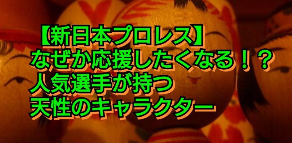 【新日本プロレス】なぜか応援したくなる!?人気選手が持つ天性のキャラクター こけし