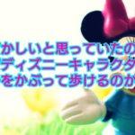 【ディズニー】恥ずかしいと思っていたのに!なぜディズニーキャラクターの帽子をかぶって歩けるのか